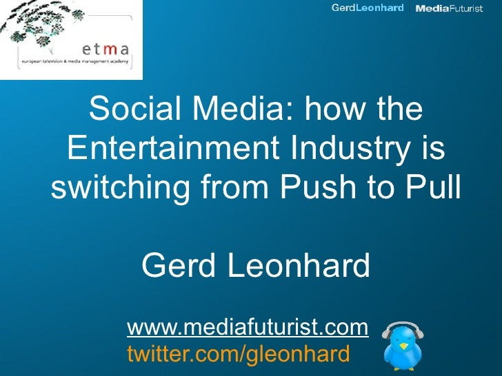 Social Media: how the  Entertainment Industry is switching from Push to Pull        Gerd Leonhard      www.mediafuturist.c...