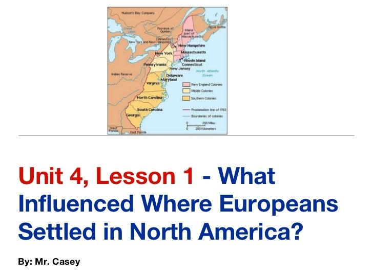 <ul><li>Unit 4, Lesson 1  - What Influenced Where Europeans Settled in North America? </li></ul><ul><li>By: Mr. Casey </li...