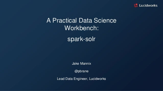 A Practical Data Science Workbench: spark-solr Jake Mannix @pbrane Lead Data Engineer, Lucidworks