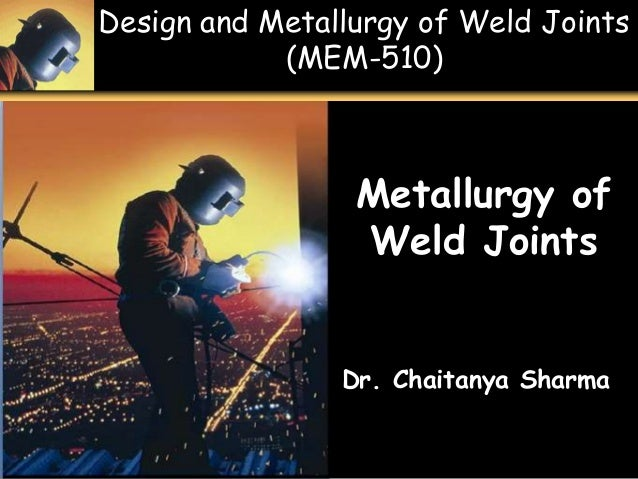 Design and Metallurgy of Weld Joints (MEM-510) 1 - 1 Metallurgy of Weld Joints Dr. Chaitanya Sharma