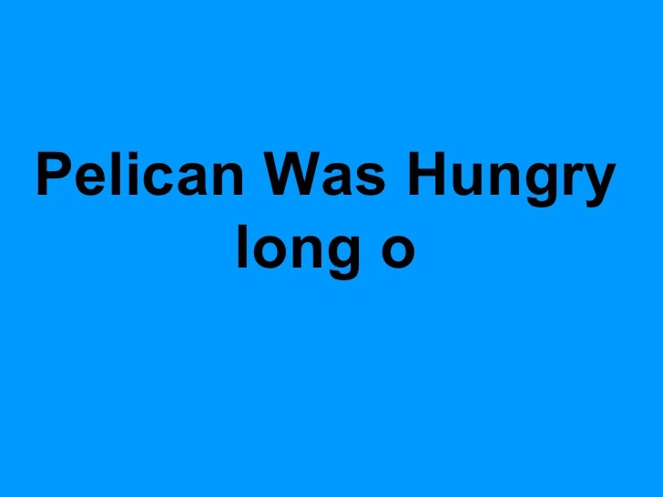 Pelican Was Hungry long o