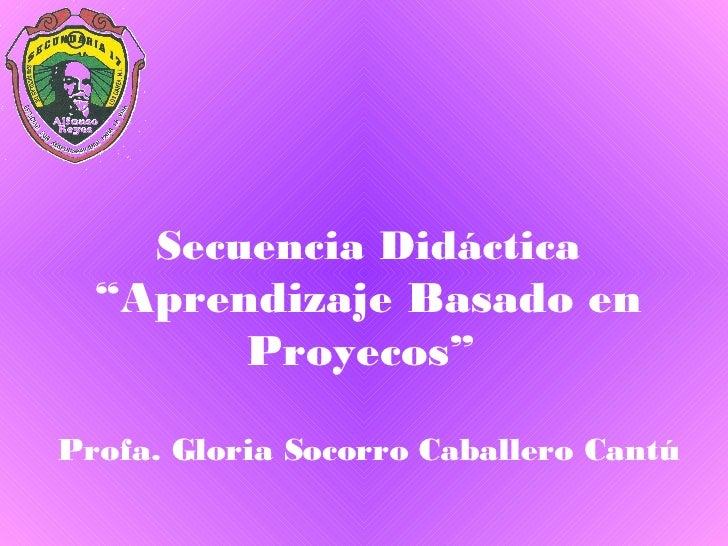 """Secuencia Didáctica """"Aprendizaje Basado en Proyecos""""  Profa. Gloria Socorro Caballero Cantú"""