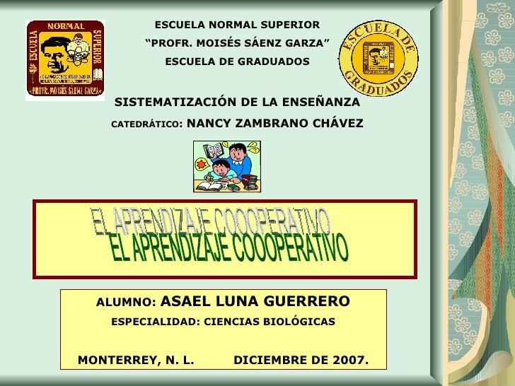 """EL APRENDIZAJE COOOPERATIVO ESCUELA NORMAL SUPERIOR """" PROFR. MOISÉS SÁENZ GARZA"""" ESCUELA DE GRADUADOS SISTEMATIZACIÓN DE L..."""