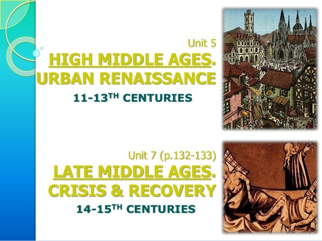 Unit 5 HIGH MIDDLE AGES. URBAN RENAISSANCE Unit 7 (p.132-133) LATE MIDDLE AGES. CRISIS & RECOVERY 11-13TH CENTURIES 14-15T...