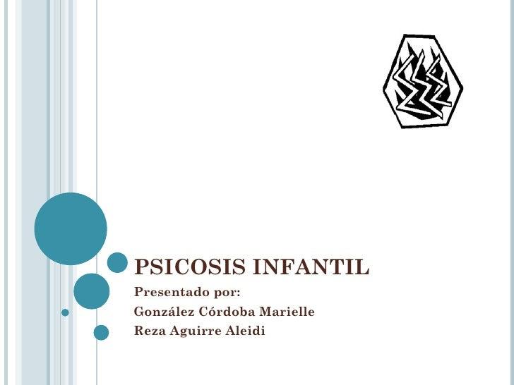PSICOSIS INFANTIL  Presentado por:  González Córdoba Marielle  Reza Aguirre Aleidi