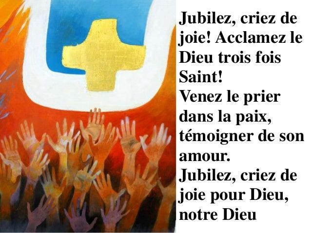 Jubilez, criez de joie! Acclamez le Dieu trois fois Saint! Venez le prier dans la paix, témoigner de son amour. Jubilez, c...