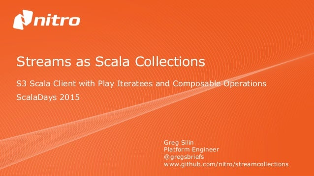 Streams as Scala Collections S3 Scala Client with Play Iteratees and Composable Operations Greg Silin Platform Engineer @g...
