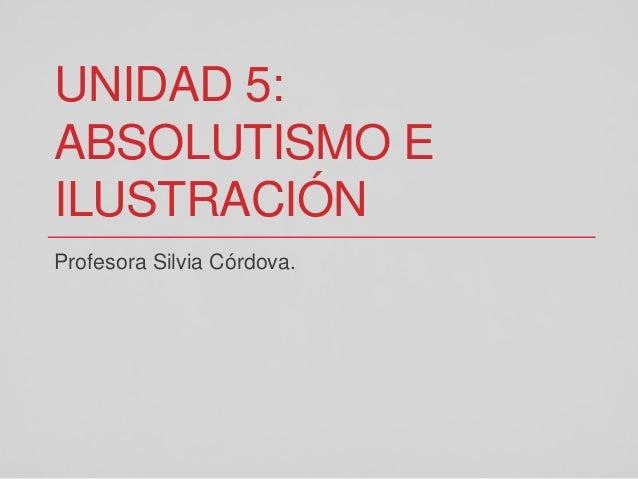 UNIDAD 5: ABSOLUTISMO E ILUSTRACIÓN Profesora Silvia Córdova.