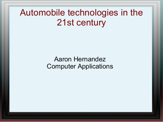 Automobile technologies in the 21st century Aaron Hernandez Computer Applications