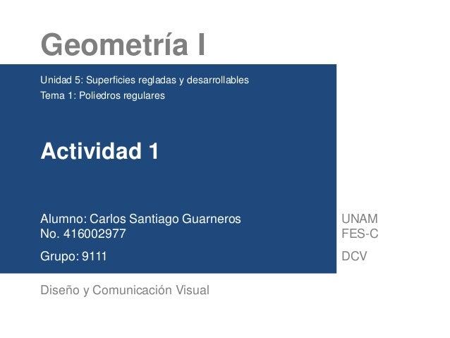 Geometría I Unidad 5: Superficies regladas y desarrollables Tema 1: Poliedros regulares Actividad 1 Alumno: Carlos Santiag...