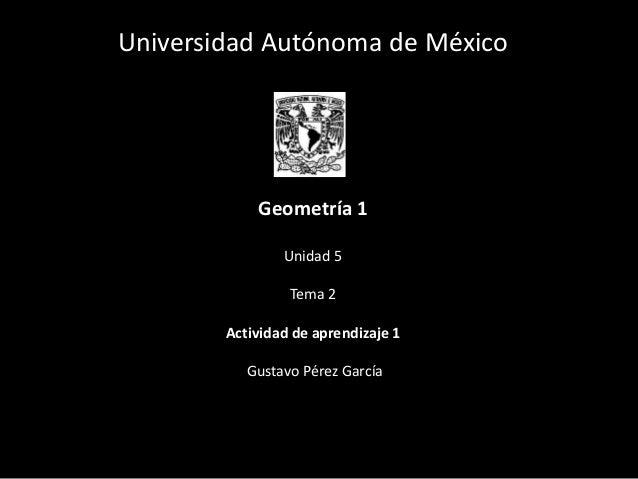 Universidad Autónoma de México Geometría 1 Unidad 5 Tema 2 Actividad de aprendizaje 1 Gustavo Pérez García