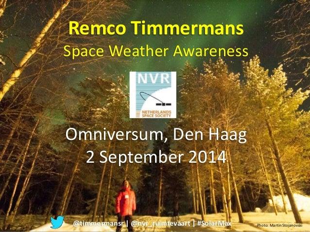 Remco Timmermans  Space Weather Awareness  Omniversum, Den Haag  2 September 2014  @timmermansr | @nvr_ruimtevaart | #Sola...