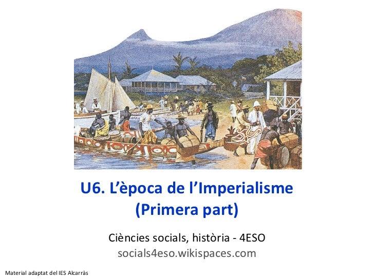 U6. L'època de l'Imperialisme (Primera part) Ci è ncies socials, hist ò ria -  4ESO socials4eso.wikispaces.com Material ad...