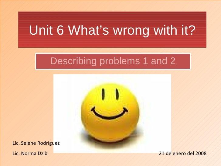 Unit 6 What's wrong with it? Describing problems 1 and 2 Lic. Selene Rodríguez Lic. Norma Dzib   21 de enero del 2008