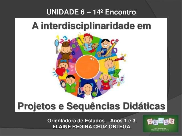 UNIDADE 6 – 14º Encontro  A interdisciplinaridade em  Projetos e Sequências Didáticas Orientadora de Estudos – Anos 1 e 3 ...