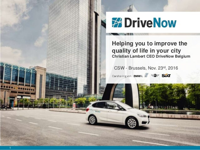 1 Helping you to improve the quality of life in your city Christian Lambert CEO DriveNow Belgium CSW - Brussels, Nov. 23rd...