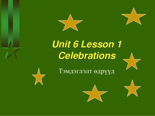 Unit 6 Lesson 1 Celebrations Тэмдэглэлт өдрүүд