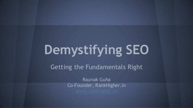 Demystifying SEO Getting the Fundamentals Right Raunak Guha Co-Founder, RankHigher.in www.rankhigher.in
