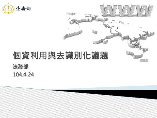 個資利用與去識別化議題 法務部 104.4.24