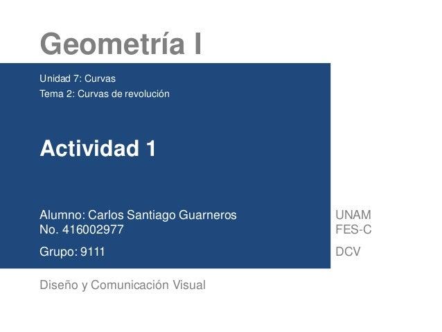 Geometría I Unidad 7: Curvas Tema 2: Curvas de revolución Actividad 1 Alumno: Carlos Santiago Guarneros No. 416002977 Grup...