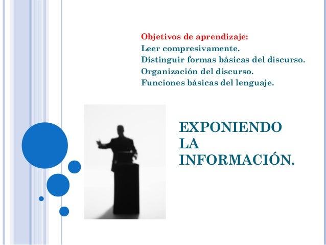 EXPONIENDO LA INFORMACIÓN. Objetivos de aprendizaje: Leer compresivamente. Distinguir formas básicas del discurso. Organiz...