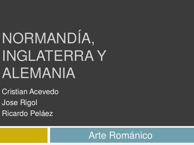 NORMANDÍA,INGLATERRA YALEMANIACristian AcevedoJose RigolRicardo Peláez                   Arte Románico