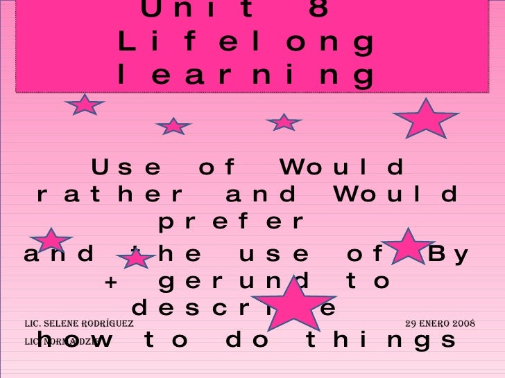 Use of Would rather and Would prefer  and the use of By + gerund to describe  how to do things Unit 8  Lifelong learning L...