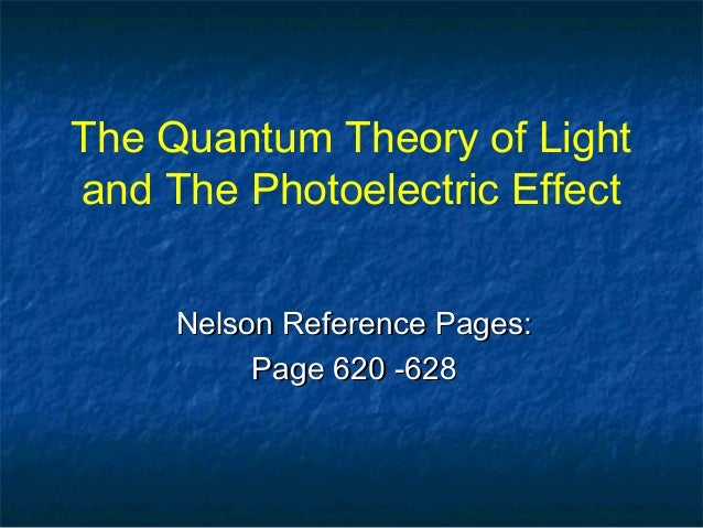 The Quantum Theory of Light and The Photoelectric Effect Nelson Reference Pages:Nelson Reference Pages: Page 620 -628Page ...