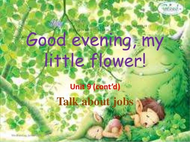 Good evening, my little flower! Unit 9 (cont'd) Talk about jobs Wednesday, January 28, 2015 1