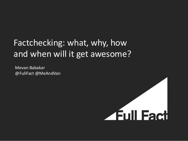 Factchecking: what, why, how and when will it get awesome? Mevan Babakar @FullFact @MeAndVan