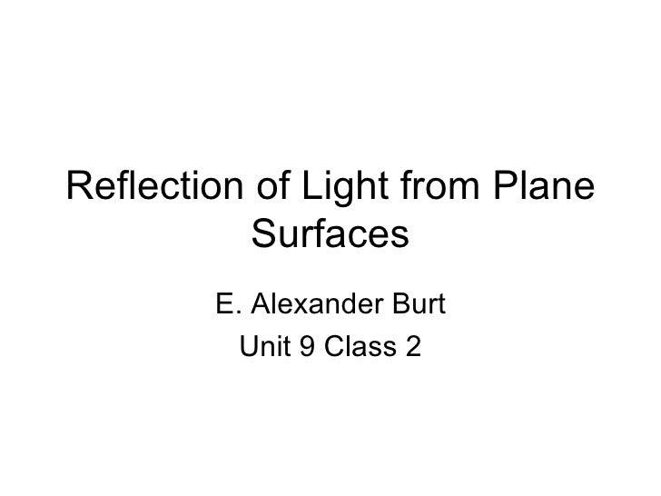 Reflection of Light from Plane Surfaces E. Alexander Burt Unit 9 Class 2