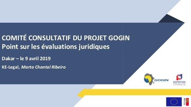 COMITÉ CONSULTATIF DU PROJET GOGIN Point sur les évaluations juridiques Dakar – le 9 avril 2019 KE-Legal, Marta Chantal Ri...