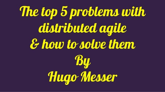 The top 5 problems with distributed agile & how to solve them By Hugo Messer