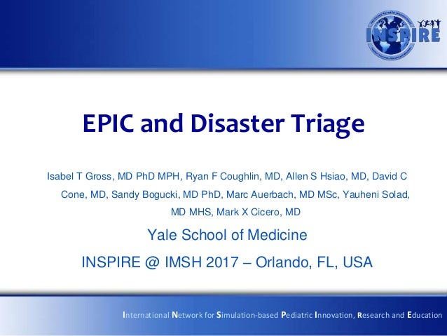 EPIC and Disaster Triage Isabel T Gross, MD PhD MPH, Ryan F Coughlin, MD, Allen S Hsiao, MD, David C Cone, MD, Sandy Boguc...