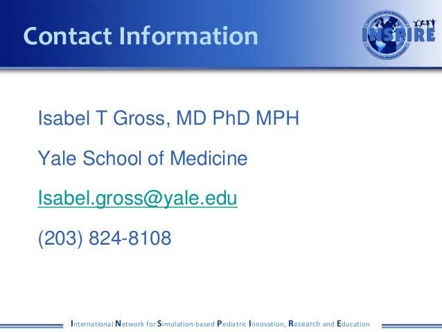 Isabel T Gross, MD PhD MPH Yale School of Medicine Isabel.gross@yale.edu (203) 824-8108 International Network for Simulati...