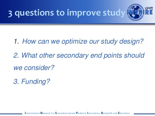 1. How can we optimize our study design? 2. What other secondary end points should we consider? 3. Funding? International ...