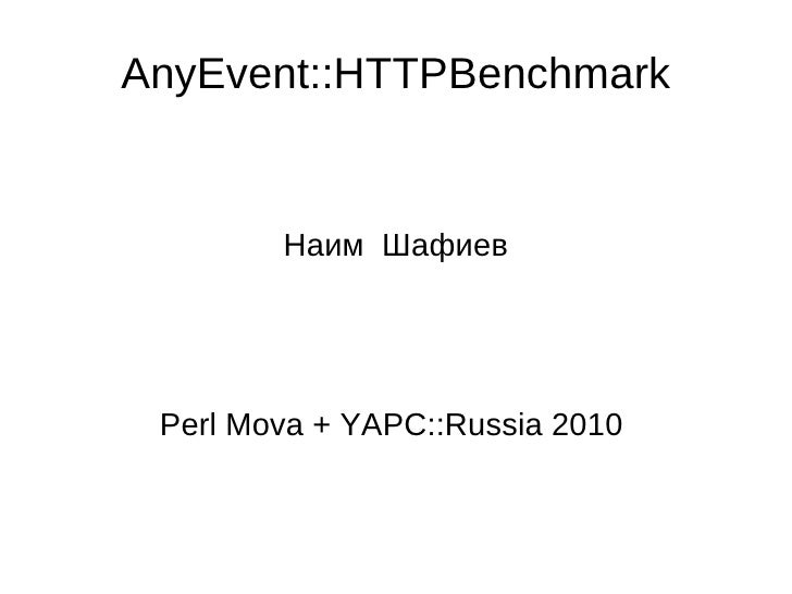 AnyEvent::HTTPBenchmark Наим  Шафиев Perl Mova + YAPC::Russia 2010