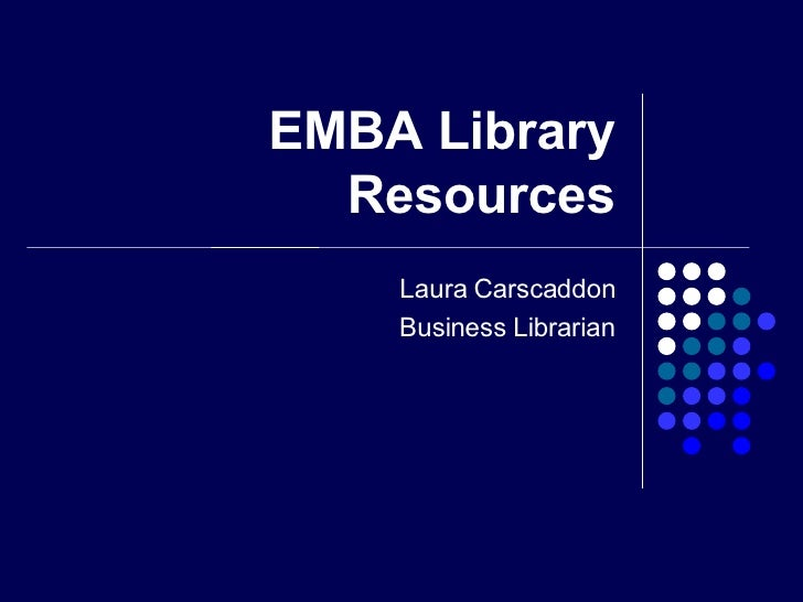 EMBA Library Resources Laura Carscaddon Business Librarian