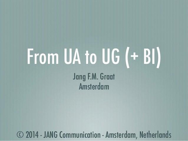 © 2014 - JANG Communication - Amsterdam, Netherlands From UA to UG (+ BI) Jang F.M. Graat Amsterdam