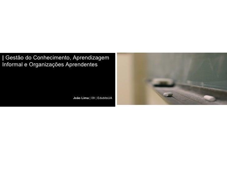 | Gestão do Conhecimento, Aprendizagem Informal e Organizações Aprendentes                              João Lima | 09 | E...
