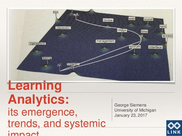 Learning Analytics: its emergence, trends, and systemic George Siemens University of Michigan January 23, 2017