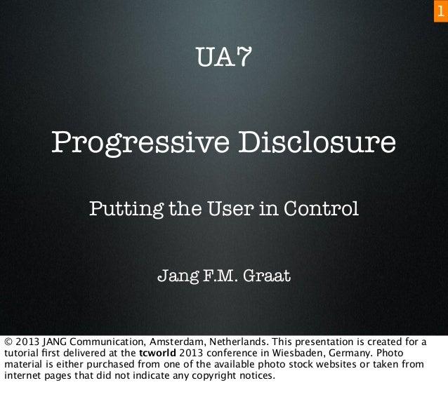 Progressive Disclosure Putting the User in Control Jang F.M. Graat UA7 1 © 2013 JANG Communication, Amsterdam, Netherlands...