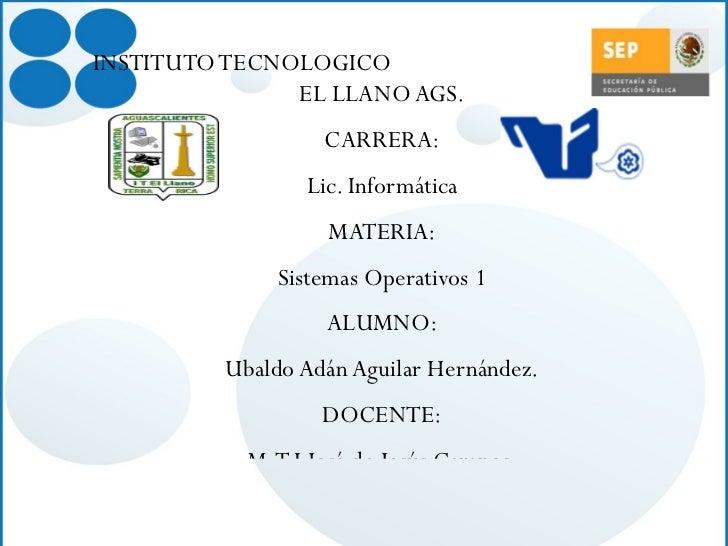 <ul><li>INSTITUTO TECNOLOGICO  EL LLANO AGS . </li></ul><ul><li>CARRERA: </li></ul><ul><li>Lic. Informática </li></ul><ul>...