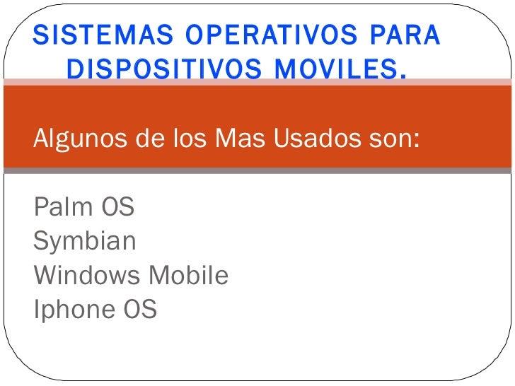 SISTEMAS OPERATIVOS PARA DISPOSITIVOS MOVILES. Algunos de los Mas Usados son: <ul><li>Palm OS </li></ul><ul><li>Symbian </...