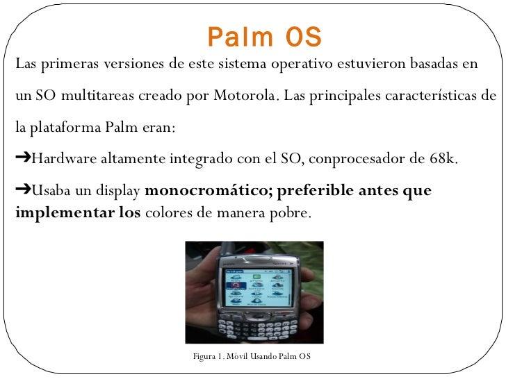 Palm OS <ul><li>Las primeras versiones de este sistema operativo estuvieron basadas en </li></ul><ul><li>un SO multitareas...
