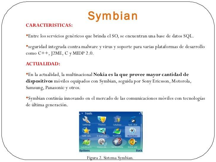 Symbian <ul><li>CARACTERISTICAS: </li></ul><ul><li>Entre los servicios genéricos que brinda el SO, se encuentran una base ...