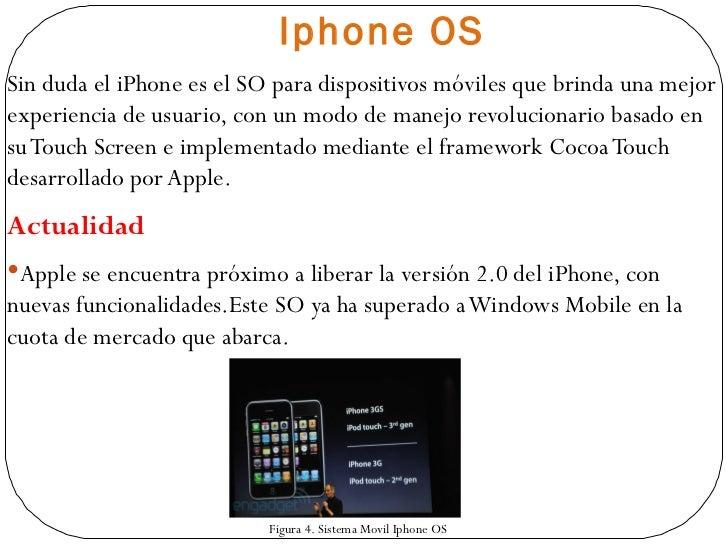 Iphone  OS <ul><li>Sin duda el iPhone  es el SO para dispositivos móviles que brinda una mejor experiencia de usuario, con...