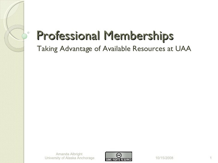 Professional Memberships Taking Advantage of Available Resources at UAA 10/15/2008 Amanda Albright  University of Alaska A...