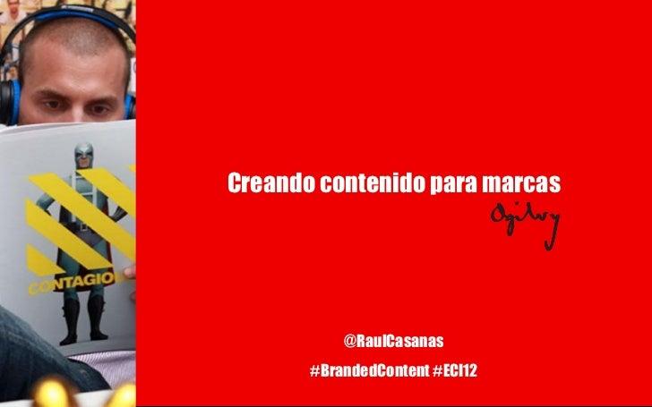 Creando contenido para marcas           @RaulCasanas       #BrandedContent #ECI12