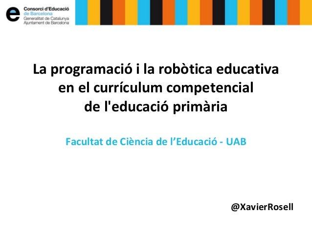 La programació i la robòtica educativa en el currículum competencial de l'educació primària Facultat de Ciència de l'Educa...